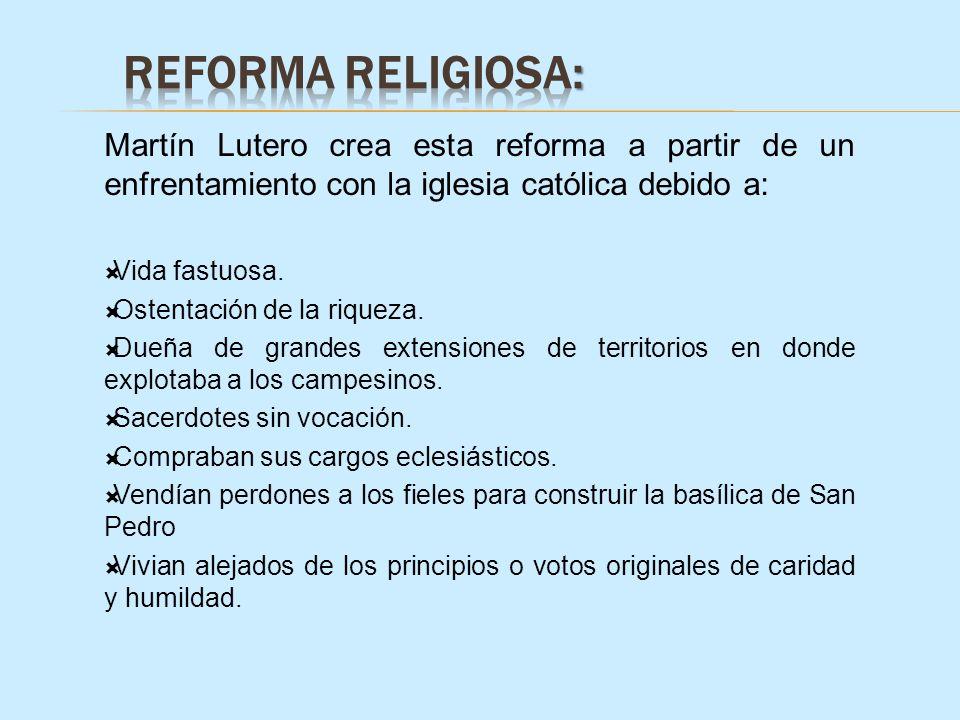 Martín Lutero crea esta reforma a partir de un enfrentamiento con la iglesia católica debido a: Vida fastuosa. Ostentación de la riqueza. Dueña de gra