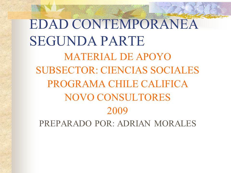 EDAD CONTEMPORANEA SEGUNDA PARTE MATERIAL DE APOYO SUBSECTOR: CIENCIAS SOCIALES PROGRAMA CHILE CALIFICA NOVO CONSULTORES 2009 PREPARADO POR: ADRIAN MO