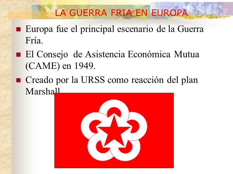 Europa fue el principal escenario de la Guerra Fría. El Consejo de Asistencia Económica Mutua (CAME) en 1949. Creado por la URSS como reacción del pla
