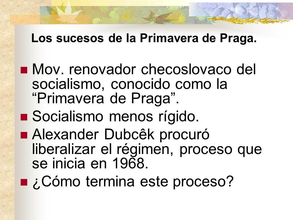 Los sucesos de la Primavera de Praga. Mov. renovador checoslovaco del socialismo, conocido como la Primavera de Praga. Socialismo menos rígido. Alexan