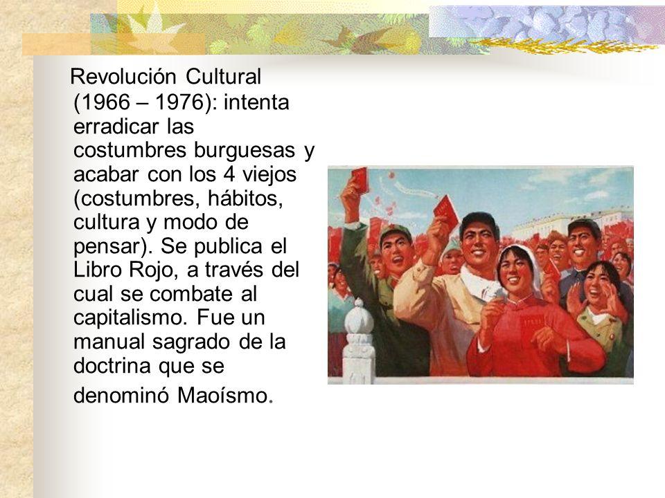Revolución Cultural (1966 – 1976): intenta erradicar las costumbres burguesas y acabar con los 4 viejos (costumbres, hábitos, cultura y modo de pensar