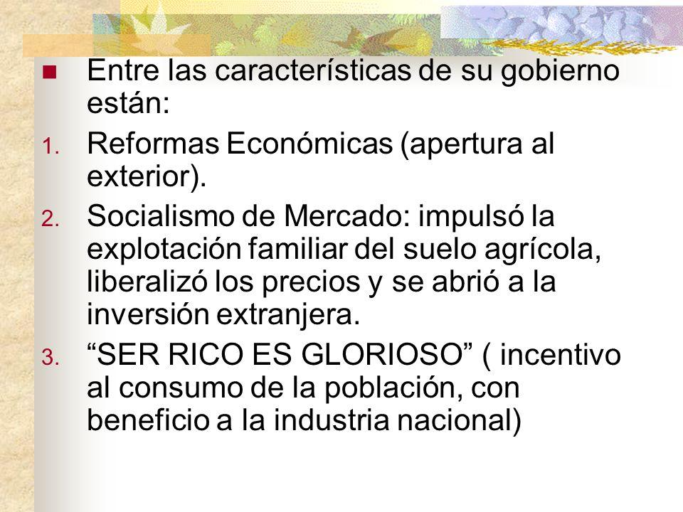 Entre las características de su gobierno están: 1. Reformas Económicas (apertura al exterior). 2. Socialismo de Mercado: impulsó la explotación famili