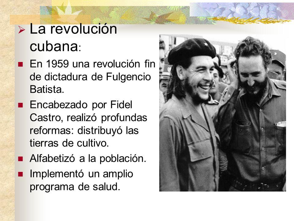 La revolución cubana : En 1959 una revolución fin de dictadura de Fulgencio Batista. Encabezado por Fidel Castro, realizó profundas reformas: distribu
