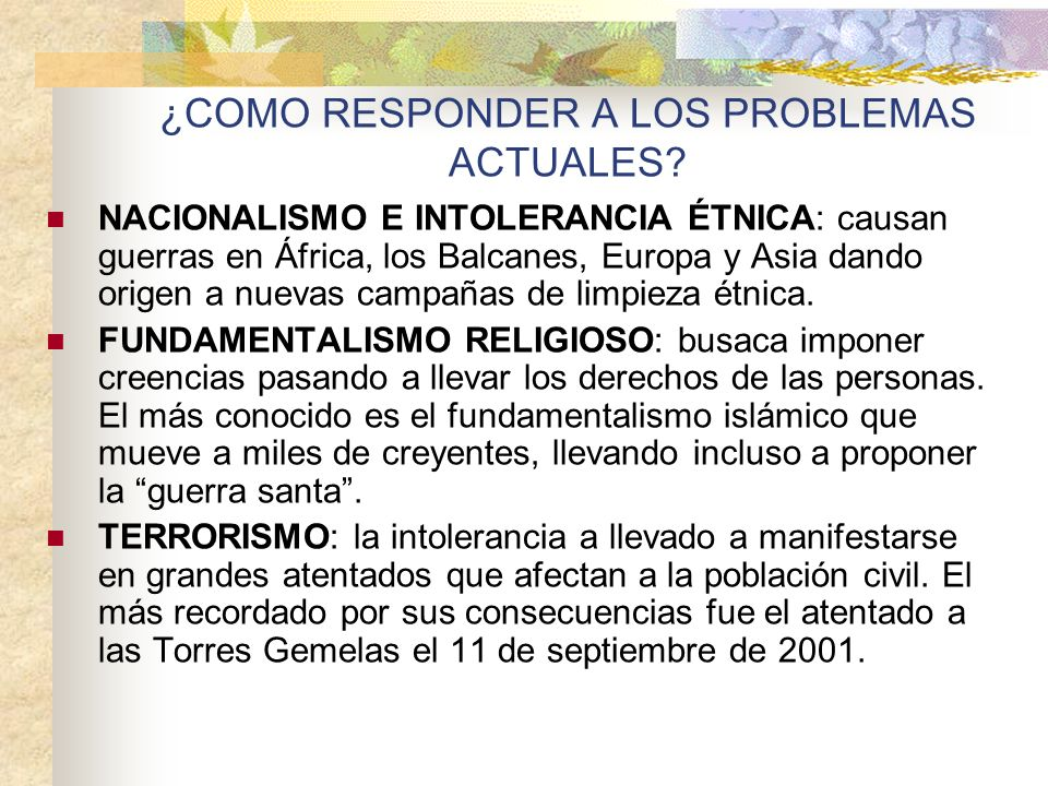 ¿COMO RESPONDER A LOS PROBLEMAS ACTUALES? NACIONALISMO E INTOLERANCIA ÉTNICA: causan guerras en África, los Balcanes, Europa y Asia dando origen a nue