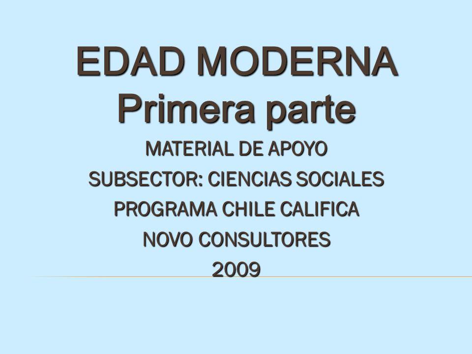 EDAD MODERNA Primera parte MATERIAL DE APOYO SUBSECTOR: CIENCIAS SOCIALES PROGRAMA CHILE CALIFICA NOVO CONSULTORES 2009