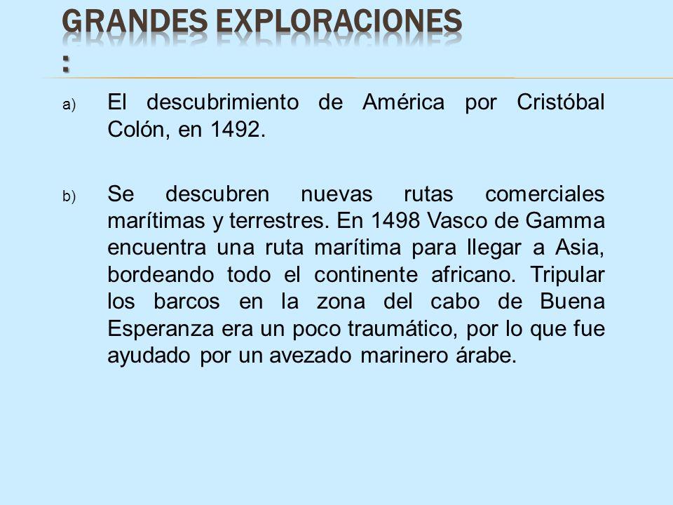 a) El descubrimiento de América por Cristóbal Colón, en 1492. b) Se descubren nuevas rutas comerciales marítimas y terrestres. En 1498 Vasco de Gamma