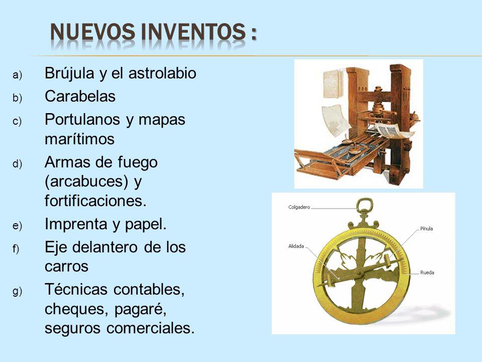 a) Brújula y el astrolabio b) Carabelas c) Portulanos y mapas marítimos d) Armas de fuego (arcabuces) y fortificaciones. e) Imprenta y papel. f) Eje d