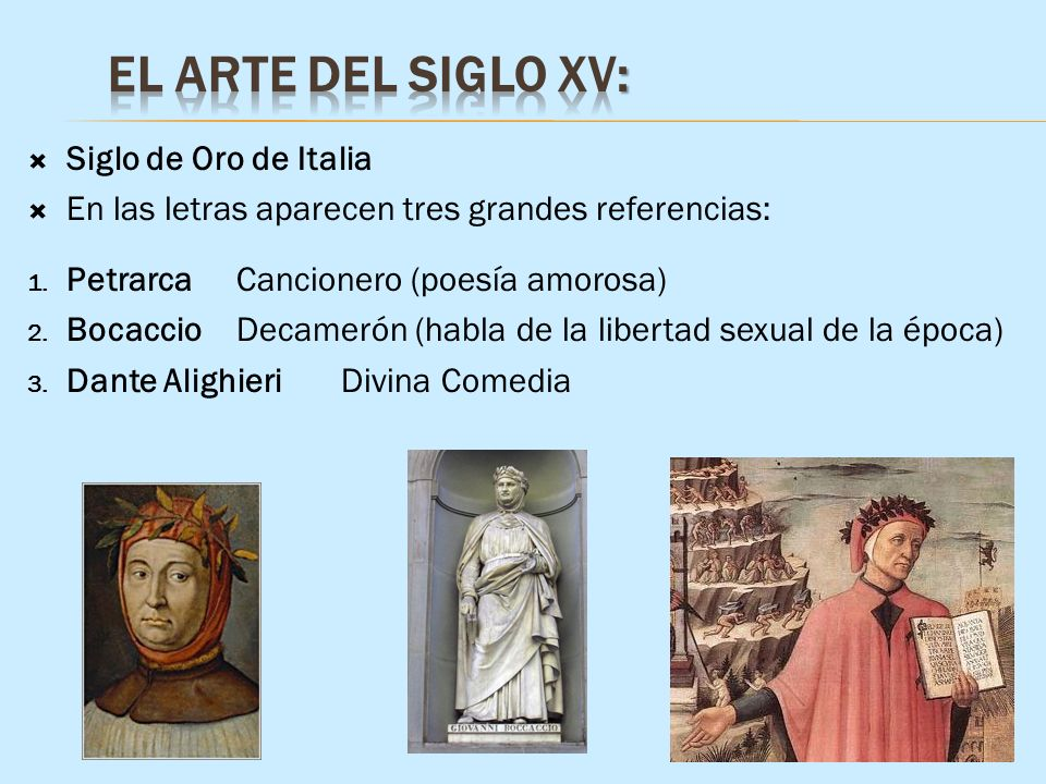 Siglo de Oro de Italia En las letras aparecen tres grandes referencias: 1. PetrarcaCancionero (poesía amorosa) 2. BocaccioDecamerón (habla de la liber