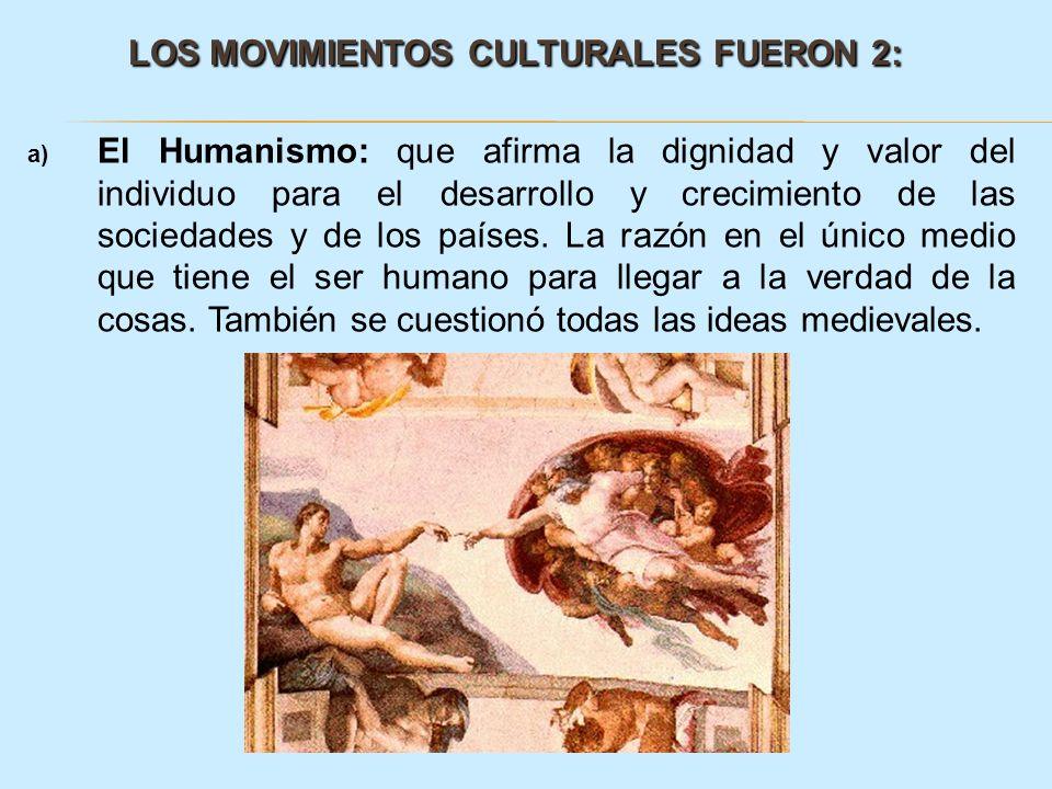 LOS MOVIMIENTOS CULTURALES FUERON 2: LOS MOVIMIENTOS CULTURALES FUERON 2: a) El Humanismo: que afirma la dignidad y valor del individuo para el desarr