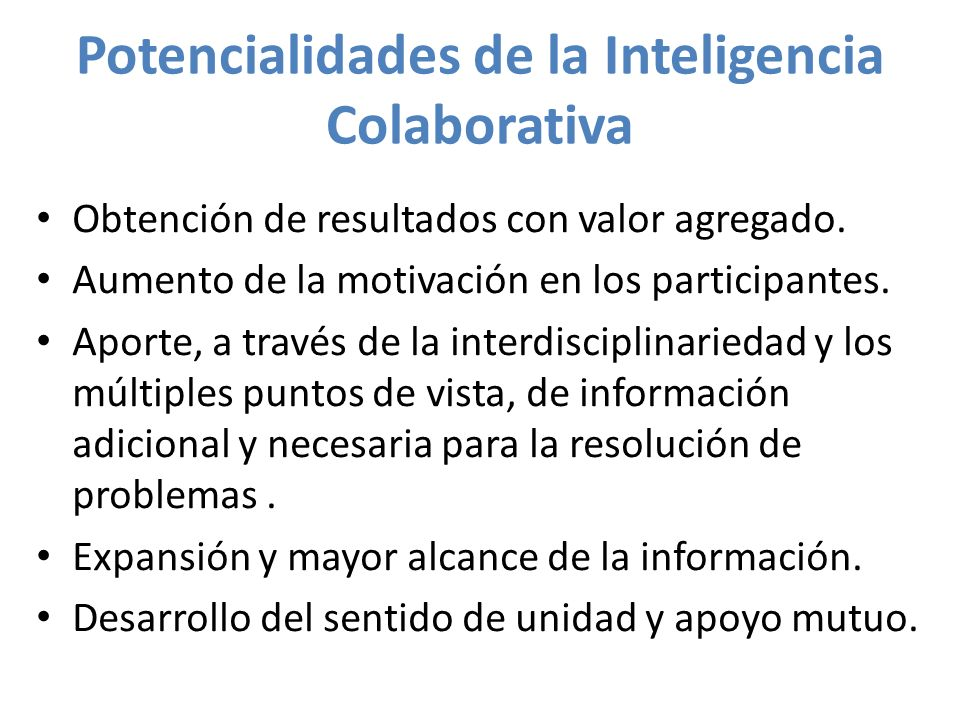 Potencialidades de la Inteligencia Colaborativa Obtención de resultados con valor agregado. Aumento de la motivación en los participantes. Aporte, a t