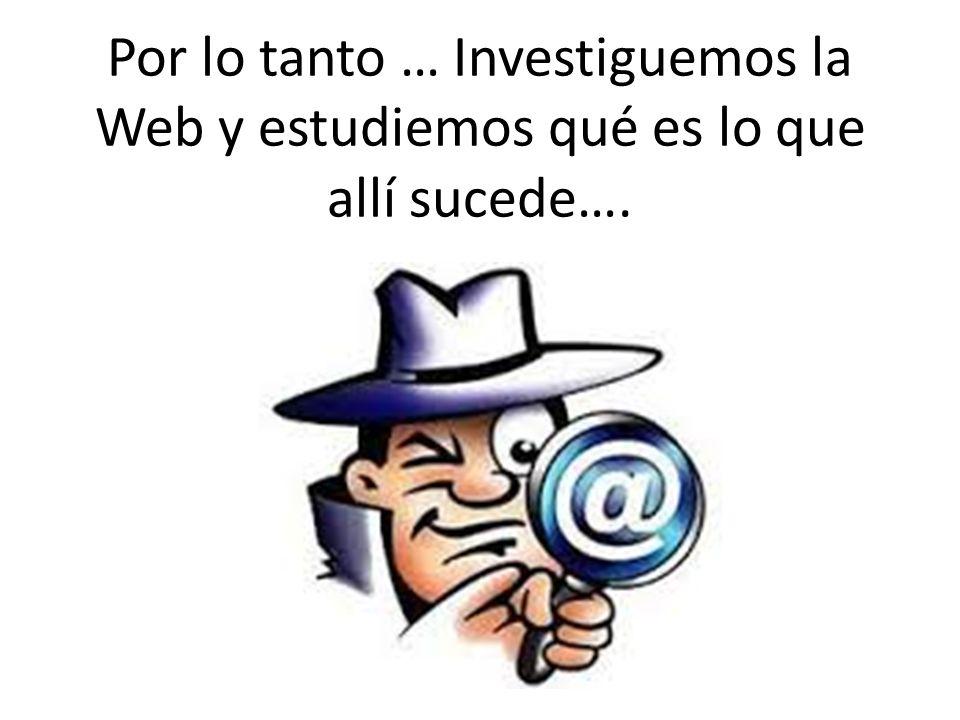 Por lo tanto … Investiguemos la Web y estudiemos qué es lo que allí sucede….
