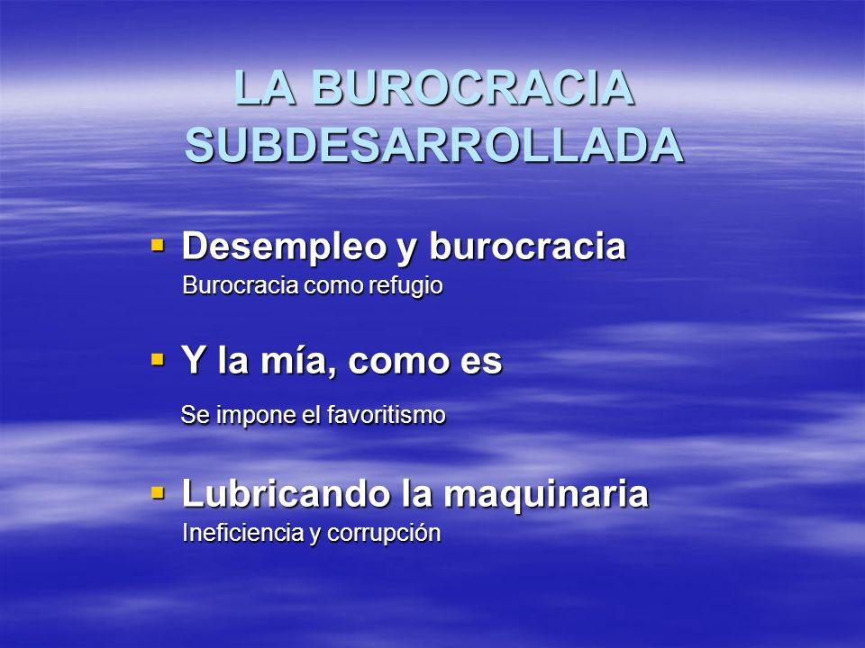 LA BUROCRACIA SUBDESARROLLADA Desempleo y burocracia Desempleo y burocracia Burocracia como refugio Burocracia como refugio Y la mía, como es Y la mía