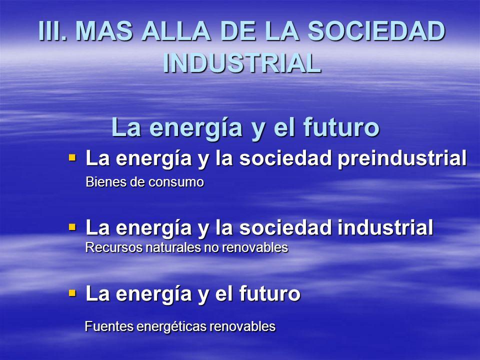 III. MAS ALLA DE LA SOCIEDAD INDUSTRIAL La energía y el futuro La energía y la sociedad preindustrial La energía y la sociedad preindustrial Bienes de