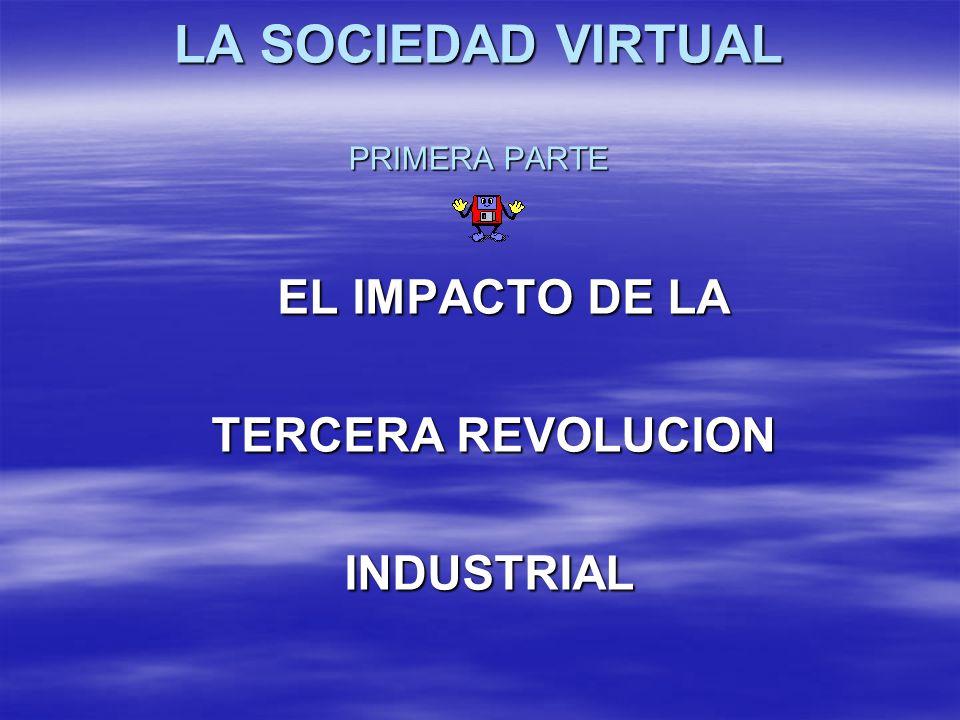 LA SOCIEDAD VIRTUAL PRIMERA PARTE EL IMPACTO DE LA EL IMPACTO DE LA TERCERA REVOLUCION TERCERA REVOLUCION INDUSTRIAL INDUSTRIAL
