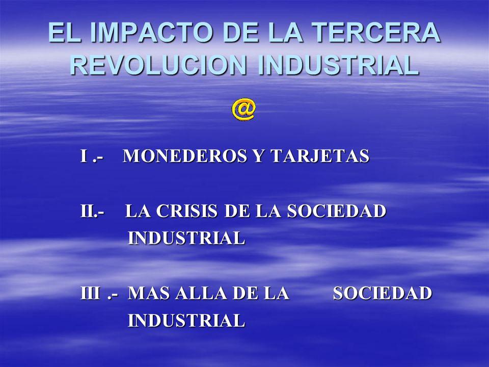 EL IMPACTO DE LA TERCERA REVOLUCION INDUSTRIAL I.- MONEDEROS Y TARJETAS II.- LA CRISIS DE LA SOCIEDAD INDUSTRIAL INDUSTRIAL III.- MAS ALLA DE LA SOCIE