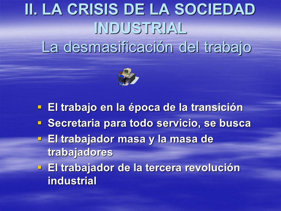 II. LA CRISIS DE LA SOCIEDAD INDUSTRIAL La desmasificación del trabajo El trabajo en la época de la transición El trabajo en la época de la transición
