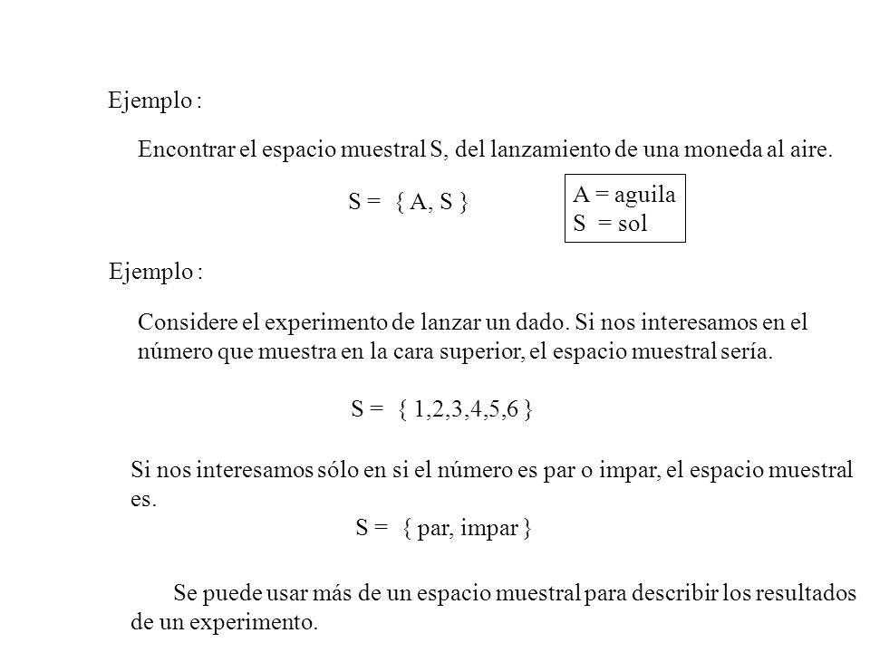 Ejemplo : Encontrar el espacio muestral S, del lanzamiento de una moneda al aire. S = { A, S } Ejemplo : Considere el experimento de lanzar un dado. S