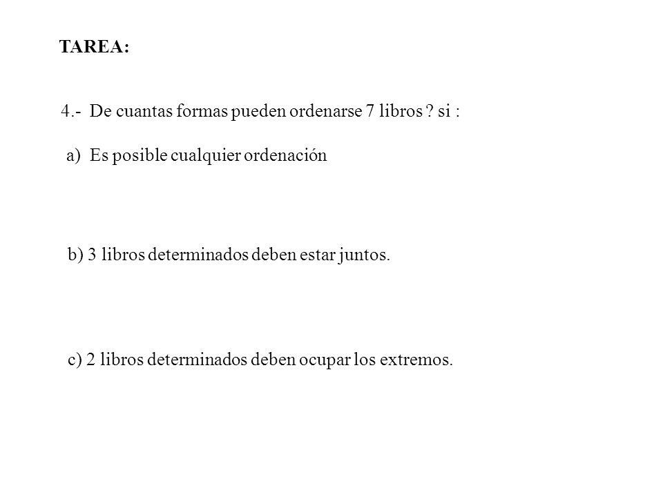 4.- De cuantas formas pueden ordenarse 7 libros ? si : a) Es posible cualquier ordenación b) 3 libros determinados deben estar juntos. c) 2 libros det