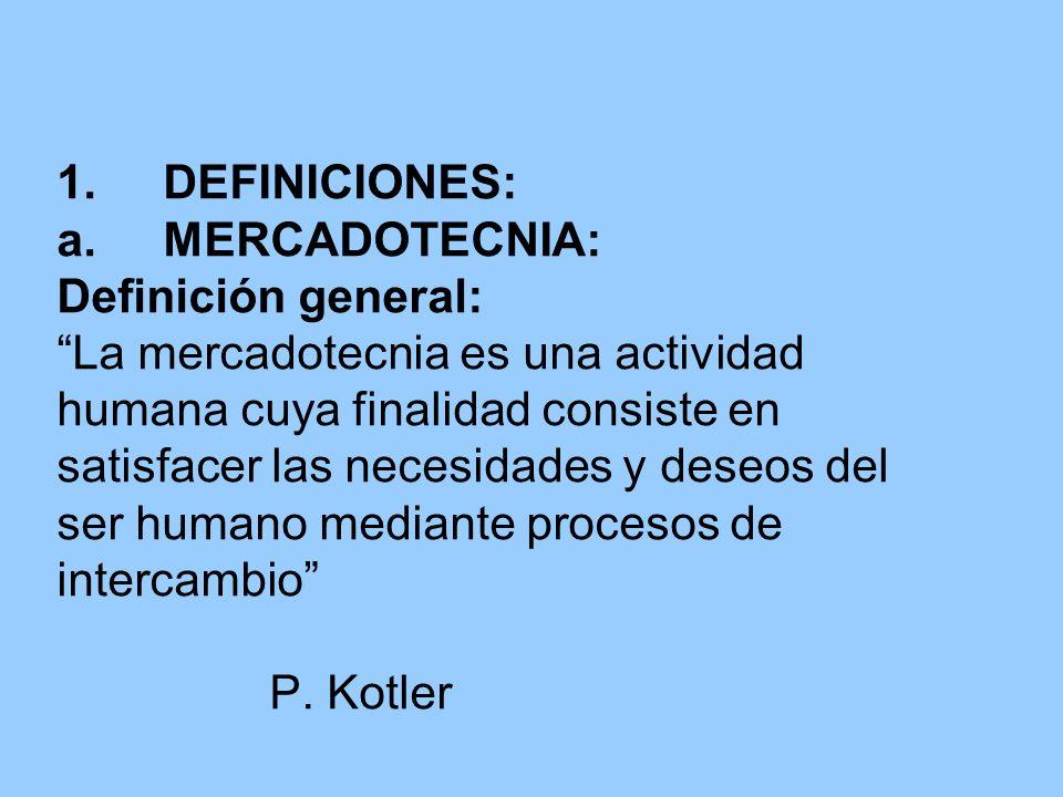 1.DEFINICIONES: a.MERCADOTECNIA: Definición general: La mercadotecnia es una actividad humana cuya finalidad consiste en satisfacer las necesidades y