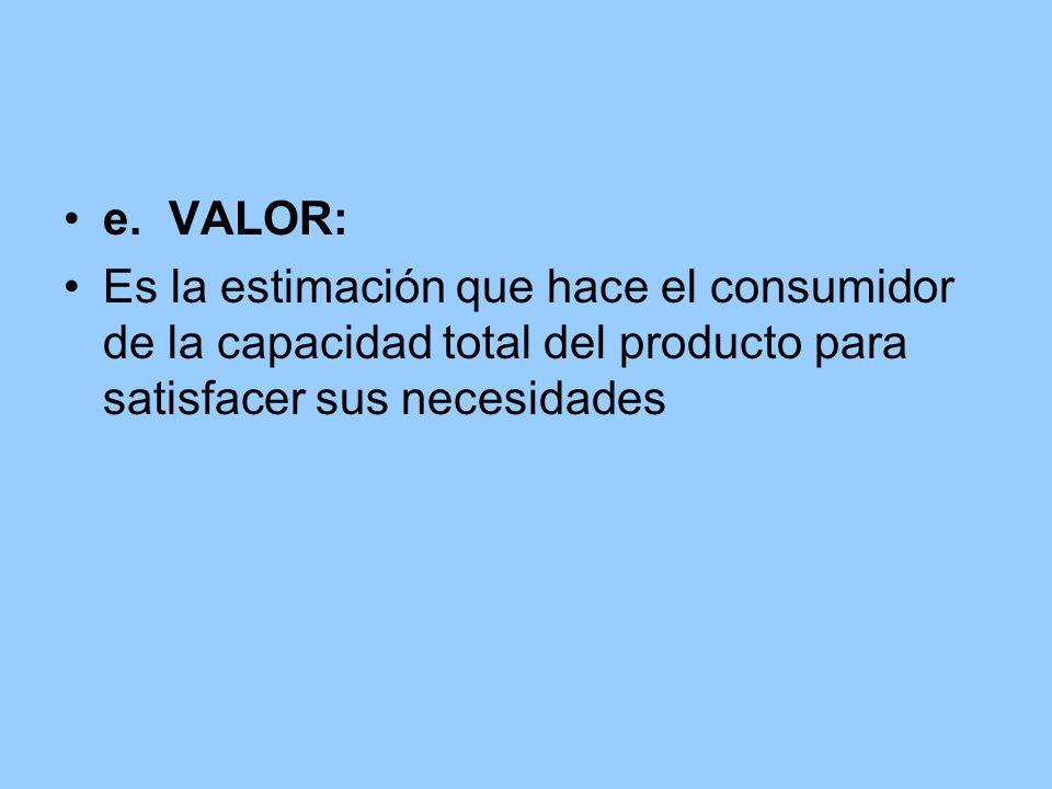 e.VALOR: Es la estimación que hace el consumidor de la capacidad total del producto para satisfacer sus necesidades