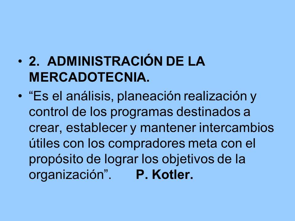2.ADMINISTRACIÓN DE LA MERCADOTECNIA. Es el análisis, planeación realización y control de los programas destinados a crear, establecer y mantener inte