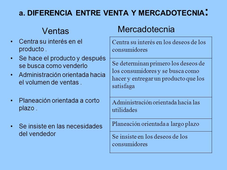 a. DIFERENCIA ENTRE VENTA Y MERCADOTECNIA : Ventas Centra su interés en el producto. Se hace el producto y después se busca como venderlo Administraci