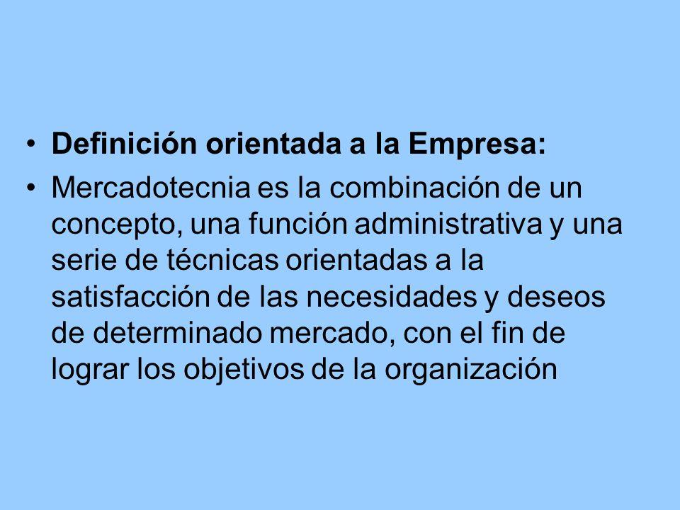 Definición orientada a la Empresa: Mercadotecnia es la combinación de un concepto, una función administrativa y una serie de técnicas orientadas a la