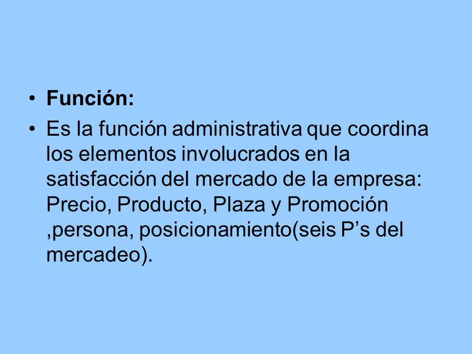 Función: Es la función administrativa que coordina los elementos involucrados en la satisfacción del mercado de la empresa: Precio, Producto, Plaza y