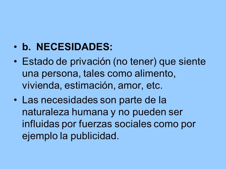 b.NECESIDADES: Estado de privación (no tener) que siente una persona, tales como alimento, vivienda, estimación, amor, etc. Las necesidades son parte