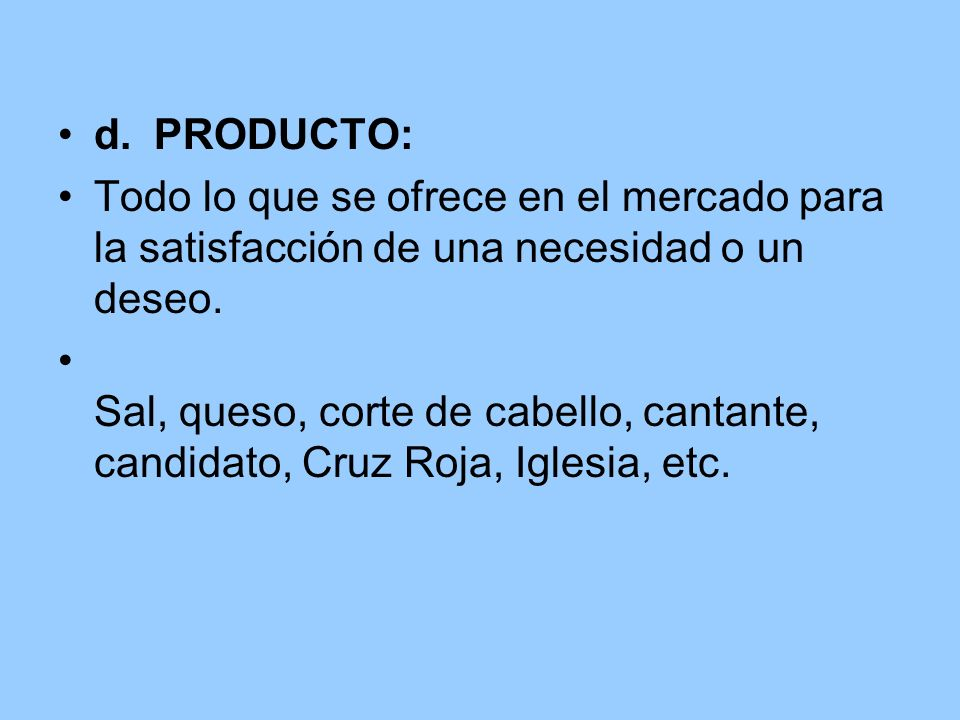 d.PRODUCTO: Todo lo que se ofrece en el mercado para la satisfacción de una necesidad o un deseo. Sal, queso, corte de cabello, cantante, candidato, C