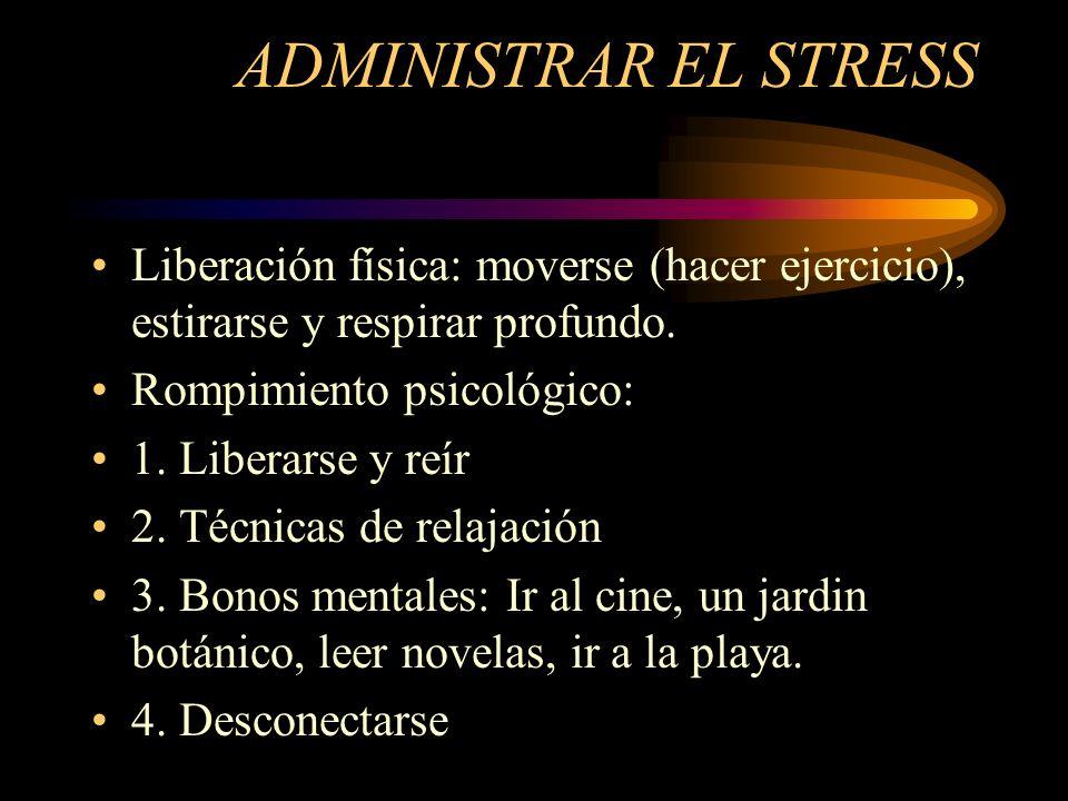 ADMINISTRAR EL STRESS Liberación física: moverse (hacer ejercicio), estirarse y respirar profundo. Rompimiento psicológico: 1. Liberarse y reír 2. Téc