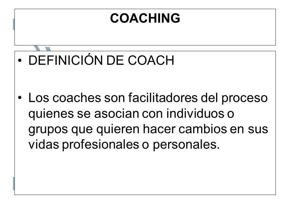 COACHING DEFINICIÓN DE COACH Los coaches son facilitadores del proceso quienes se asocian con individuos o grupos que quieren hacer cambios en sus vid