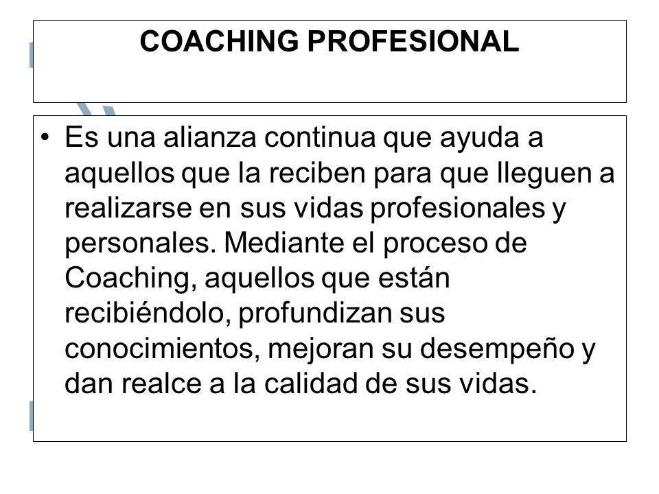 COACHING PROFESIONAL Es una alianza continua que ayuda a aquellos que la reciben para que lleguen a realizarse en sus vidas profesionales y personales