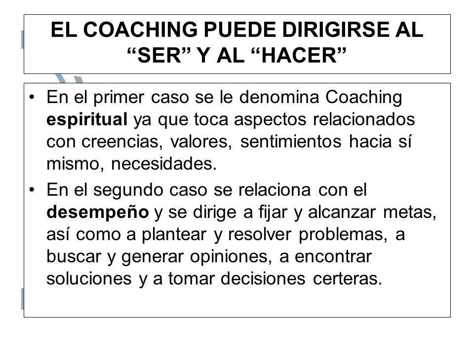 EL COACHING PUEDE DIRIGIRSE AL SER Y AL HACER En el primer caso se le denomina Coaching espiritual ya que toca aspectos relacionados con creencias, va