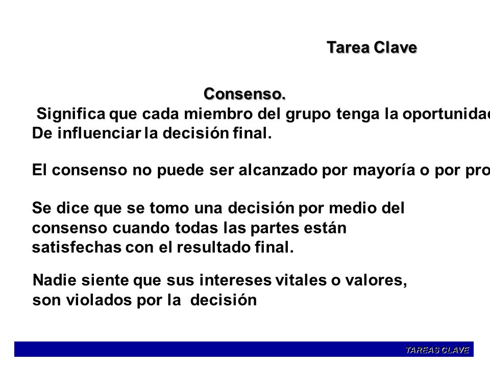 Tarea Clave Consenso. Significa que cada miembro del grupo tenga la oportunidad De influenciar la decisión final. El consenso no puede ser alcanzado p