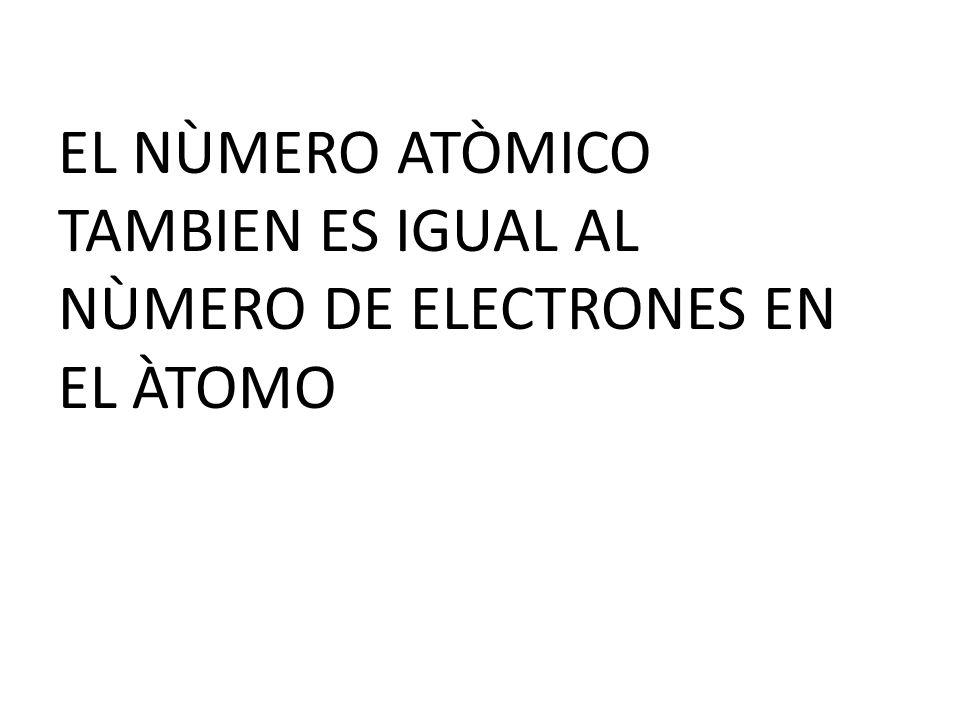 EL NÙMERO ATÒMICO TAMBIEN ES IGUAL AL NÙMERO DE ELECTRONES EN EL ÀTOMO