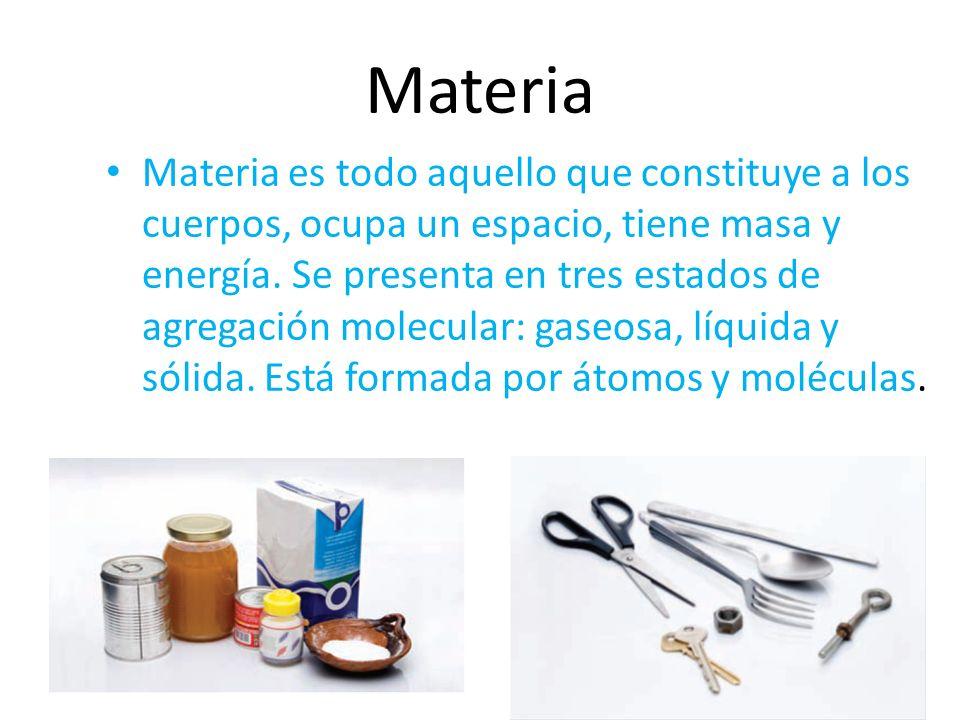 Materia Materia es todo aquello que constituye a los cuerpos, ocupa un espacio, tiene masa y energía. Se presenta en tres estados de agregación molecu