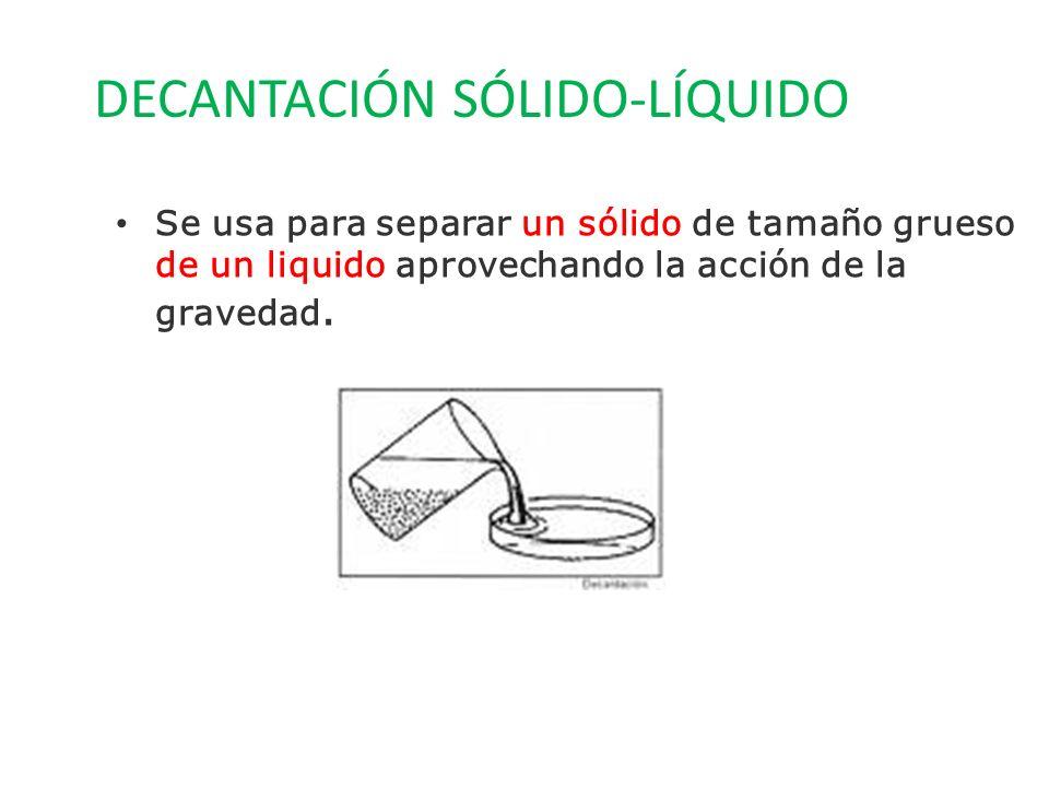 DECANTACIÓN SÓLIDO-LÍQUIDO Se usa para separar un sólido de tamaño grueso de un liquido aprovechando la acción de la gravedad.