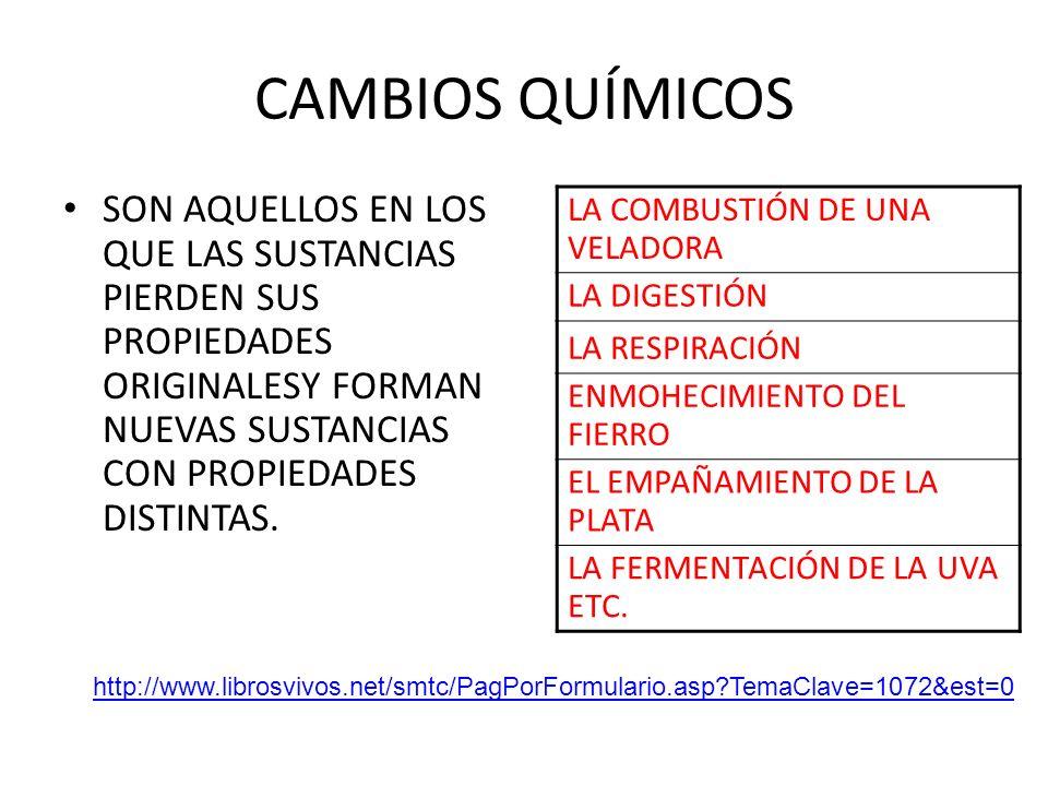 CAMBIOS QUÍMICOS SON AQUELLOS EN LOS QUE LAS SUSTANCIAS PIERDEN SUS PROPIEDADES ORIGINALESY FORMAN NUEVAS SUSTANCIAS CON PROPIEDADES DISTINTAS. http:/