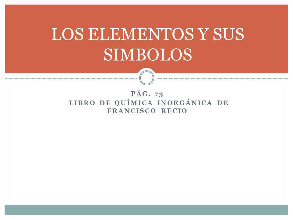 PÁG. 73 LIBRO DE QUÍMICA INORGÁNICA DE FRANCISCO RECIO LOS ELEMENTOS Y SUS SIMBOLOS