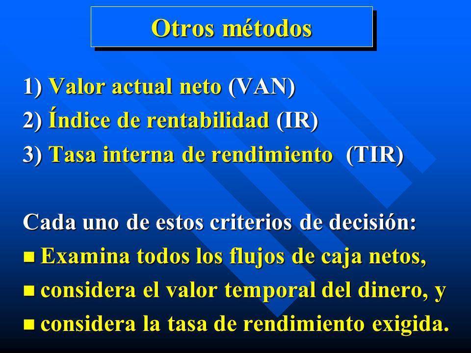 Otros métodos 1) Valor actual neto (VAN) 2) Índice de rentabilidad (IR) 3) Tasa interna de rendimiento (TIR) Cada uno de estos criterios de decisión:
