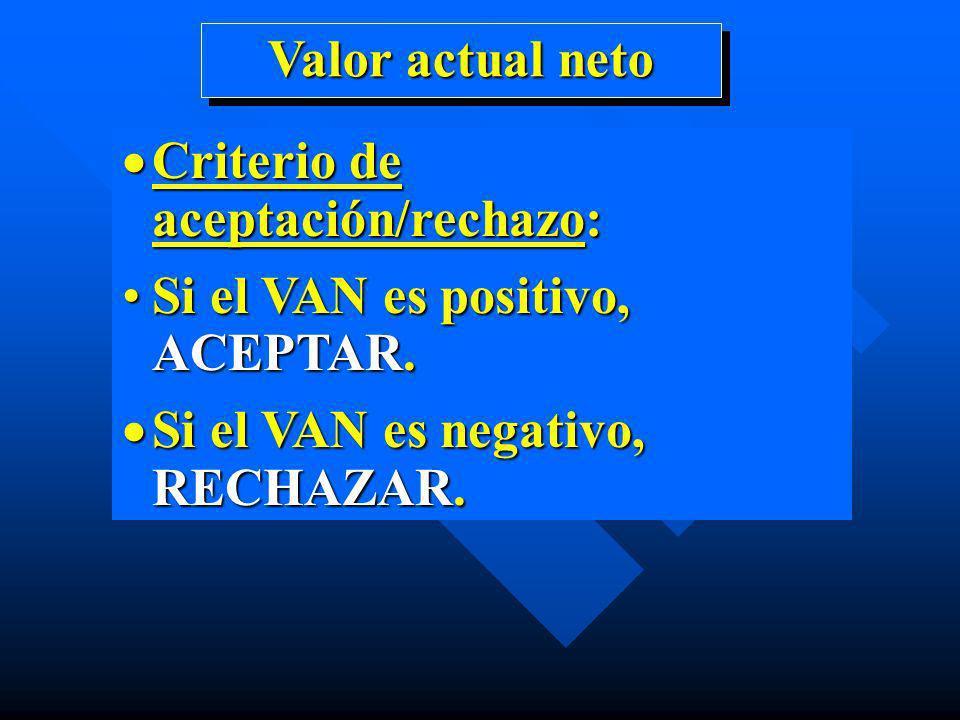 Criterio de aceptación/rechazo: Criterio de aceptación/rechazo: Si el VAN es positivo, ACEPTAR.Si el VAN es positivo, ACEPTAR. Si el VAN es negativo,