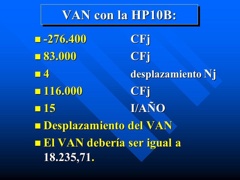 VAN con la HP10B: n -276.400 CFj n 83.000 CFj n 4 desplazamiento Nj n 116.000 CFj n 15 I/AÑO n Desplazamiento del VAN n El VAN debería ser igual a 18.