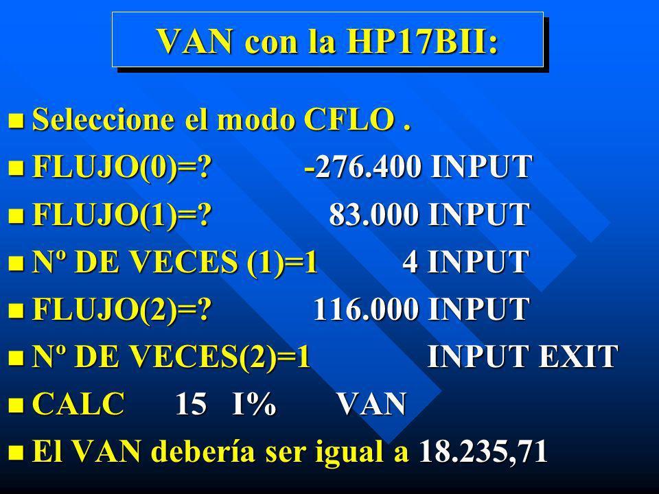 VAN con la HP17BII: n Seleccione el modo CFLO. n FLUJO(0)=? -276.400 INPUT n FLUJO(1)=? 83.000 INPUT n Nº DE VECES (1)=1 4 INPUT n FLUJO(2)=? 116.000