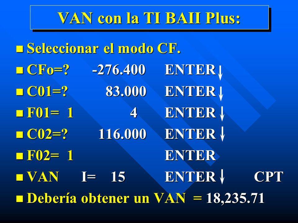 VAN con la TI BAII Plus: n Seleccionar el modo CF. n CFo=? -276.400 ENTER n C01=? 83.000 ENTER n F01= 1 4 ENTER n C02=? 116.000 ENTER n F02= 1 ENTER n
