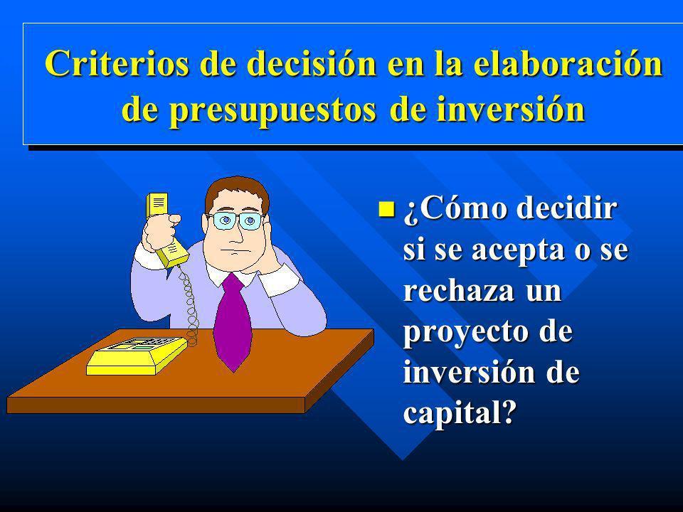 Criterios de decisión en la elaboración de presupuestos de inversión n ¿Cómo decidir si se acepta o se rechaza un proyecto de inversión de capital?