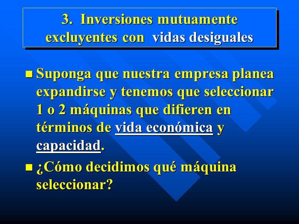 3. Inversiones mutuamente excluyentes con vidas desiguales n Suponga que nuestra empresa planea expandirse y tenemos que seleccionar 1 o 2 máquinas qu