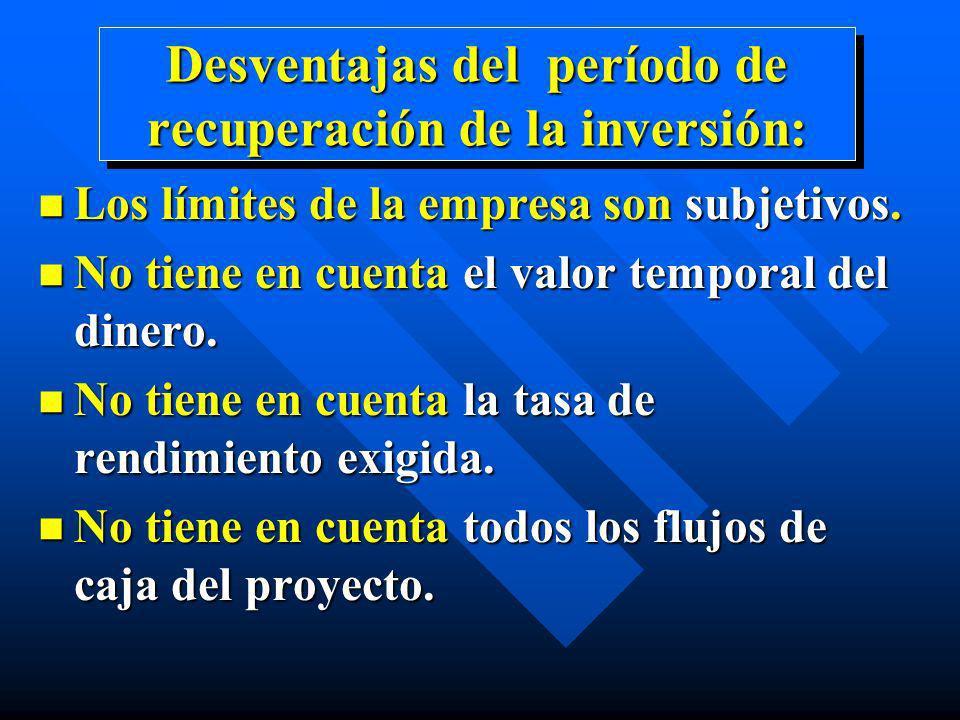 Desventajas del período de recuperación de la inversión: n Los límites de la empresa son subjetivos. n No tiene en cuenta el valor temporal del dinero