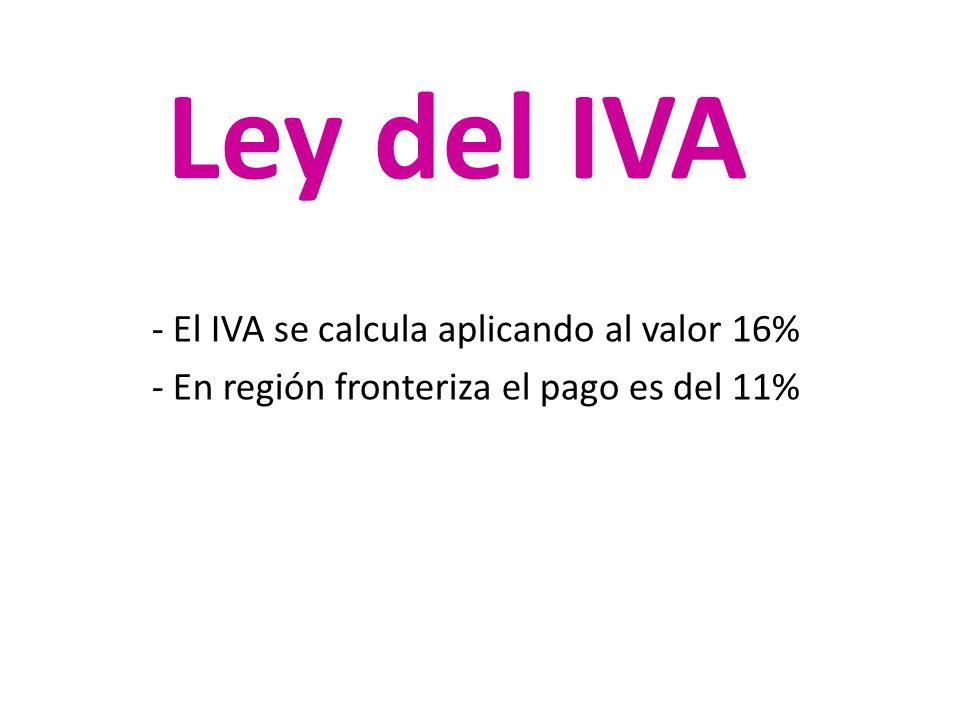 Ley del IVA - El IVA se calcula aplicando al valor 16% - En región fronteriza el pago es del 11%