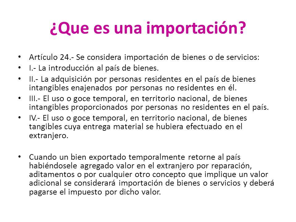 ¿Que es una importación? Artículo 24.- Se considera importación de bienes o de servicios: I.- La introducción al país de bienes. II.- La adquisición p